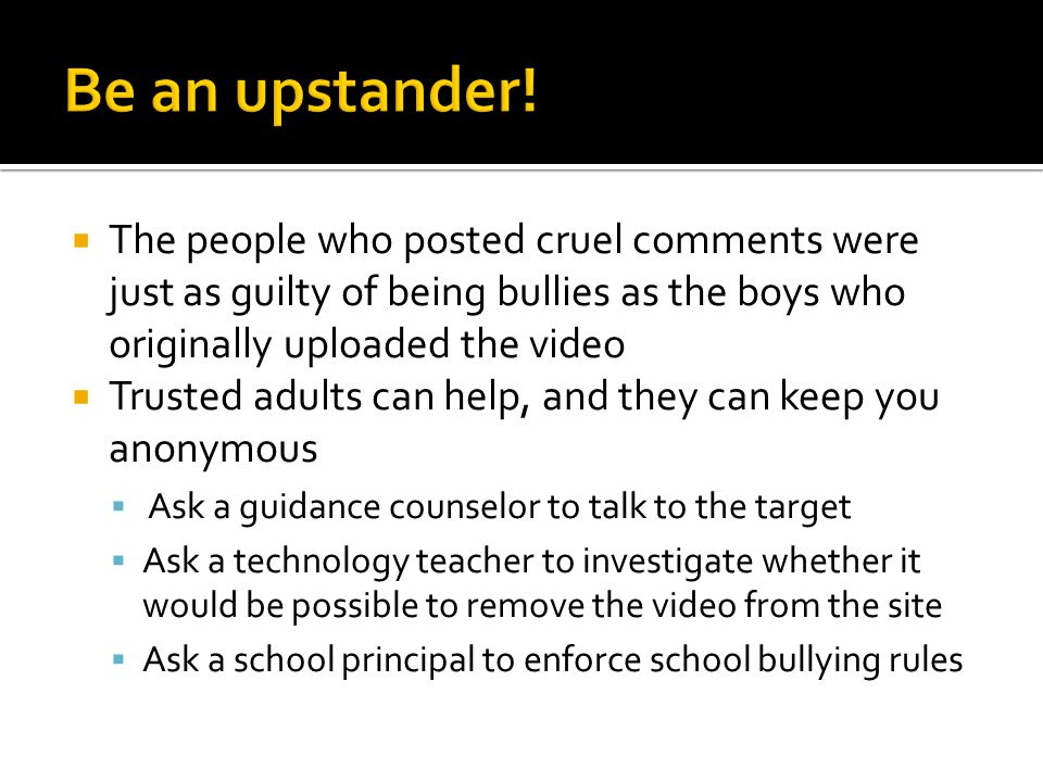 Be an upstander! The people who posted cruel comments were just as guilty of being bullies as the boys who originally uploaded the video.