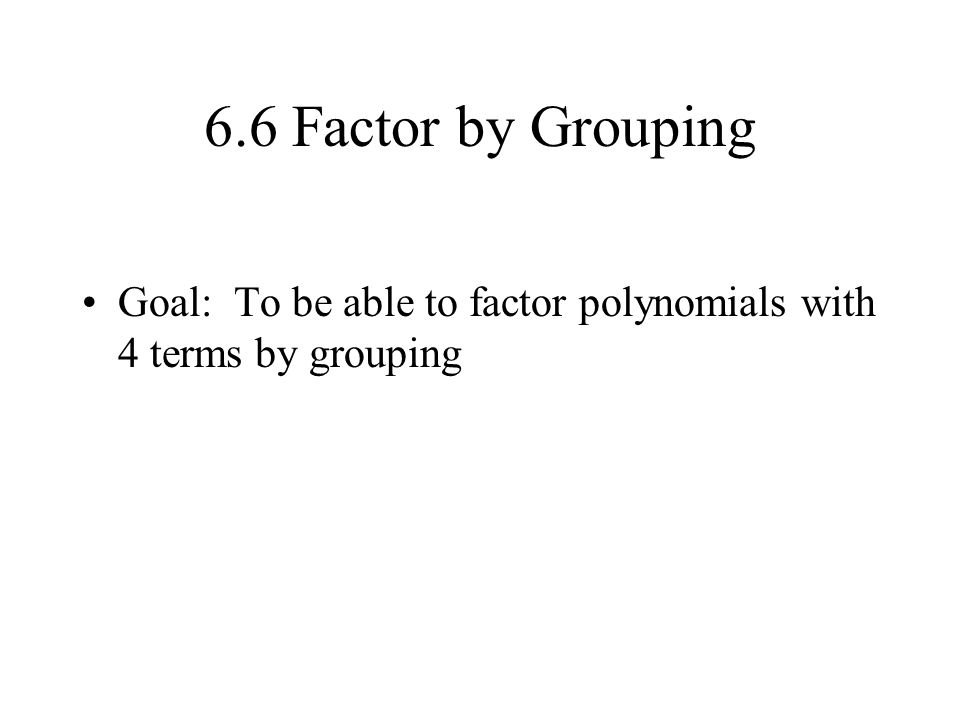 6.6 Factor by Grouping Goal: To be able to factor polynomials with 4 terms by grouping