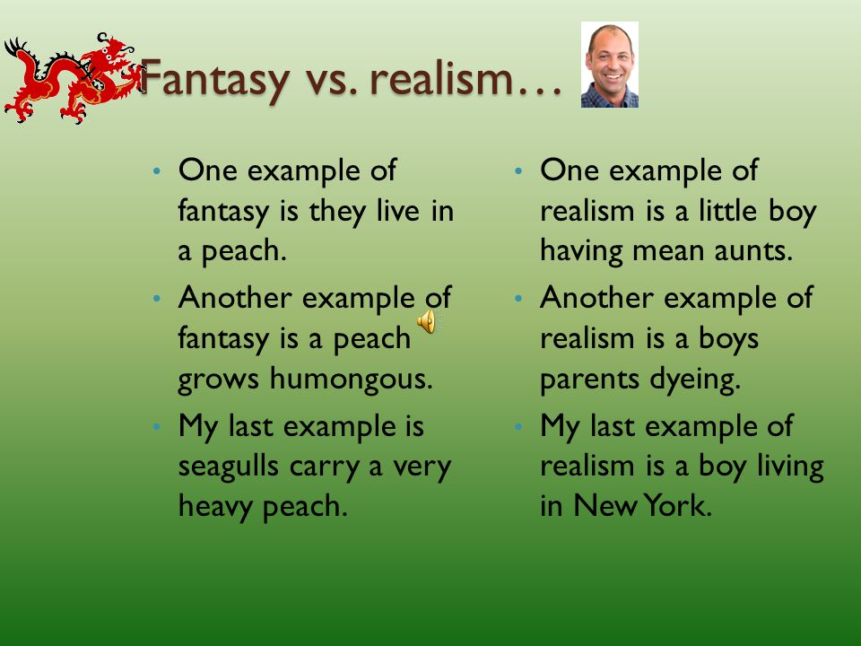Fantasy vs. realism… One example of fantasy is they live in a peach.