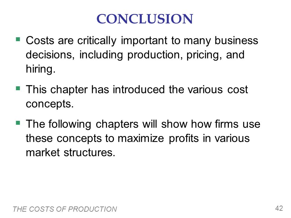 CONCLUSION Costs are critically important to many business decisions, including production, pricing, and hiring.