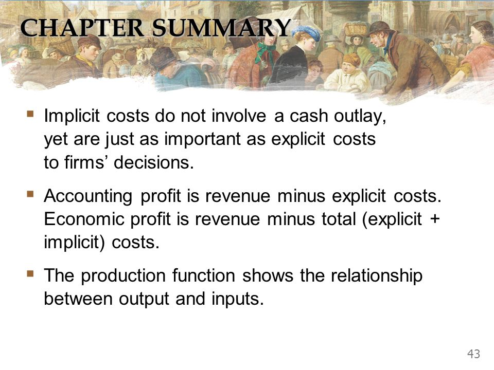 CHAPTER SUMMARY Implicit costs do not involve a cash outlay, yet are just as important as explicit costs to firms' decisions.