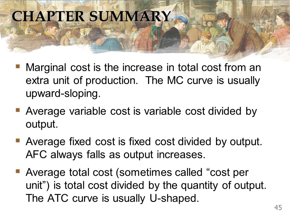 CHAPTER SUMMARY Marginal cost is the increase in total cost from an extra unit of production. The MC curve is usually upward-sloping.