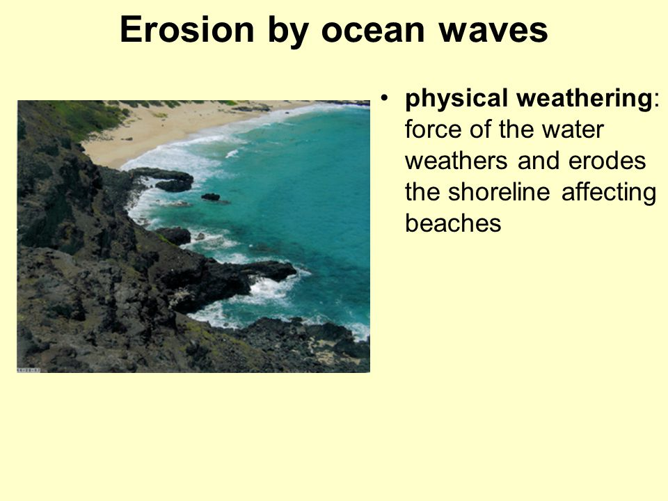 Erosion by ocean waves physical weathering: force of the water weathers and erodes the shoreline affecting beaches.
