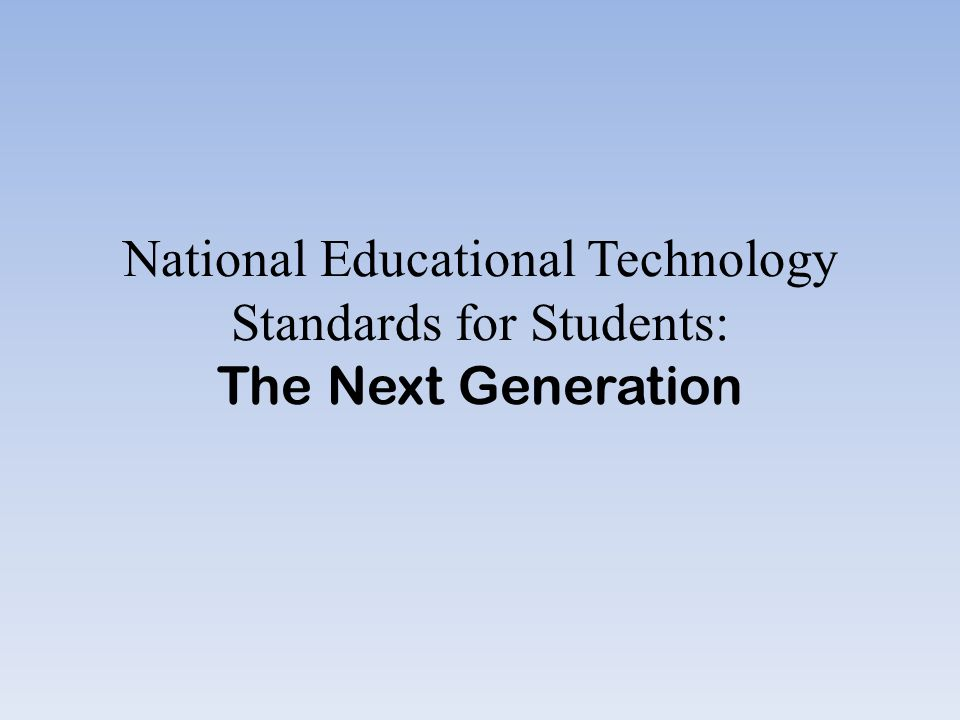 National Educational Technology Standards for Students: The Next Generation