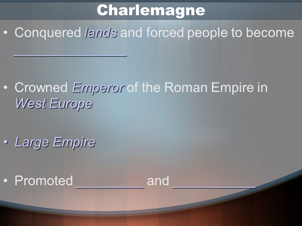 Charlemagne Conquered lands and forced people to become _______________. Crowned Emperor of the Roman Empire in West Europe.