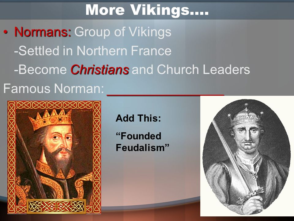 More Vikings…. Normans: Group of Vikings -Settled in Northern France