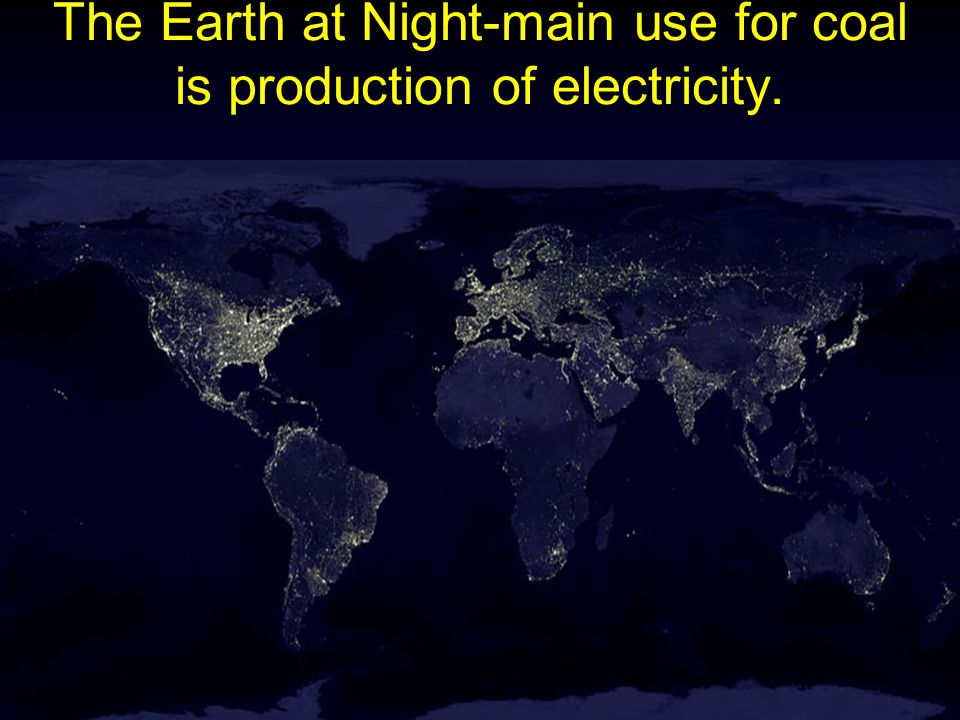 The Earth at Night-main use for coal is production of electricity.