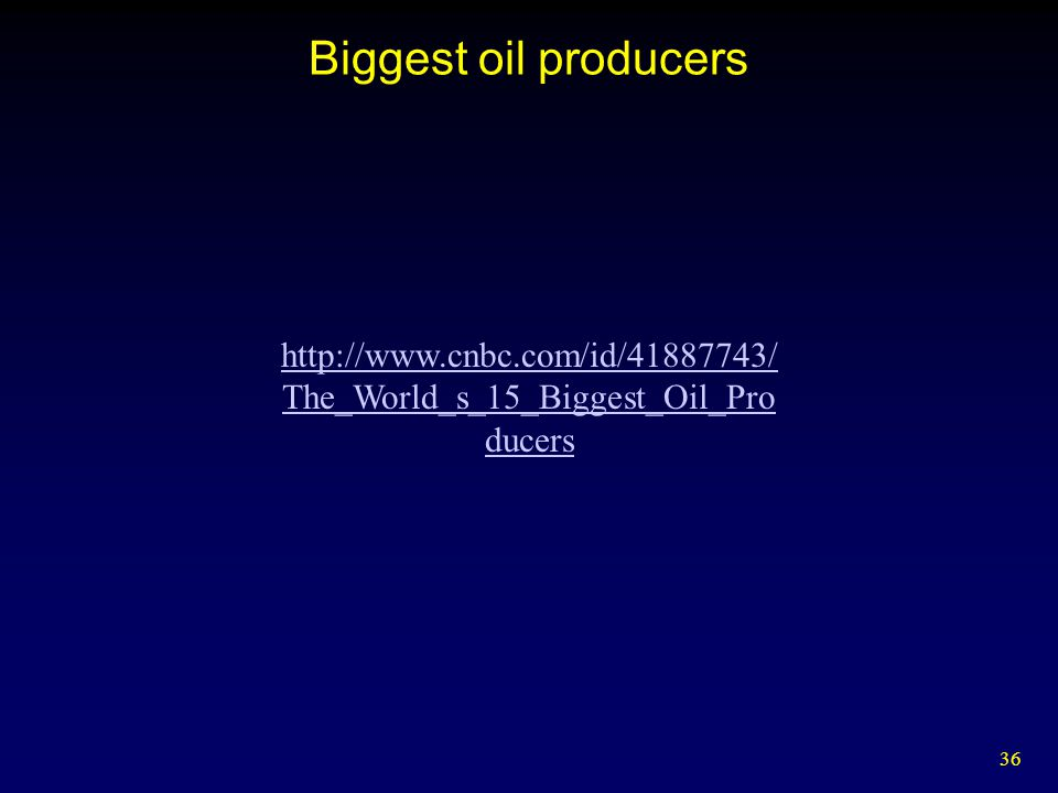 Biggest oil producers http://www.cnbc.com/id/41887743/The_World_s_15_Biggest_Oil_Producers