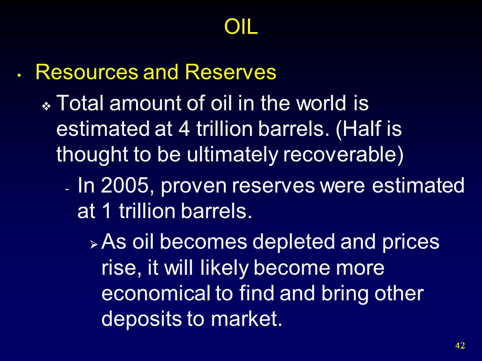 OIL Resources and Reserves. Total amount of oil in the world is estimated at 4 trillion barrels. (Half is thought to be ultimately recoverable)
