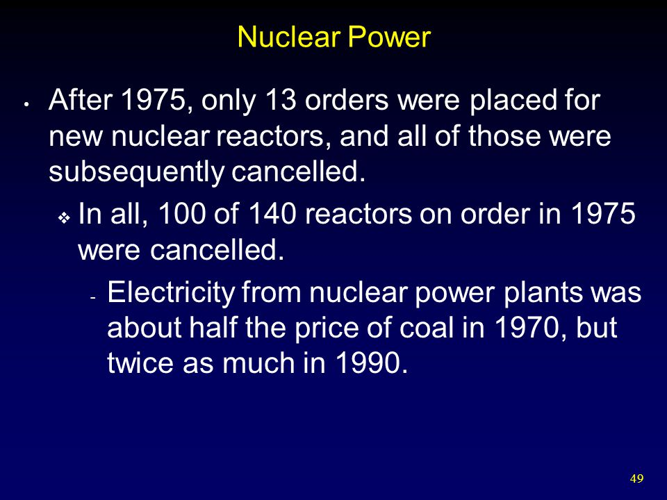 Nuclear Power After 1975, only 13 orders were placed for new nuclear reactors, and all of those were subsequently cancelled.