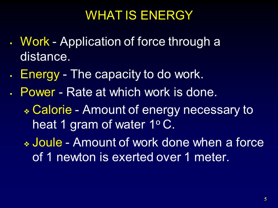 WHAT IS ENERGY Work - Application of force through a distance. Energy - The capacity to do work. Power - Rate at which work is done.