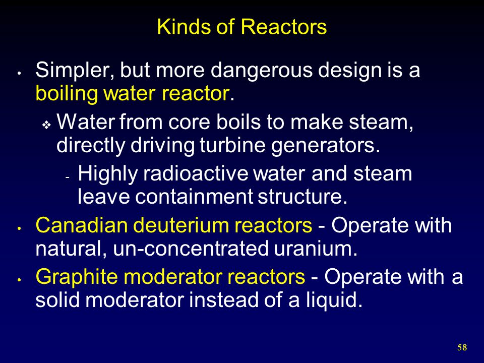 Kinds of Reactors Simpler, but more dangerous design is a boiling water reactor.