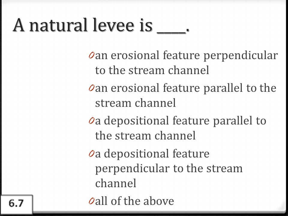 A natural levee is ____. an erosional feature perpendicular to the stream channel. an erosional feature parallel to the stream channel.