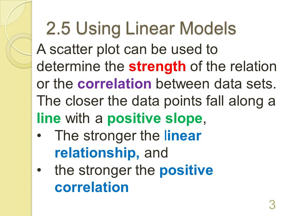 2.5 Using Linear Models A scatter plot can be used to determine the strength of the relation or the correlation between data sets.