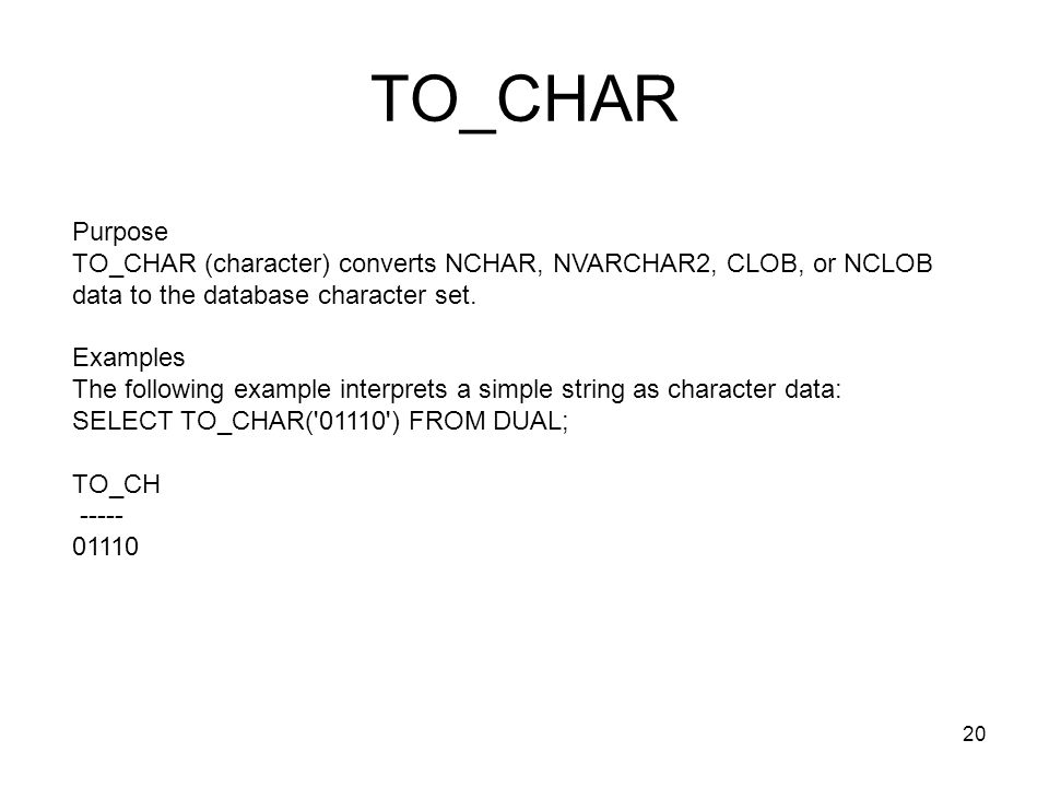 TO_CHAR Purpose TO_CHAR (character) converts NCHAR, NVARCHAR2, CLOB, or NCLOB data to the database character set.