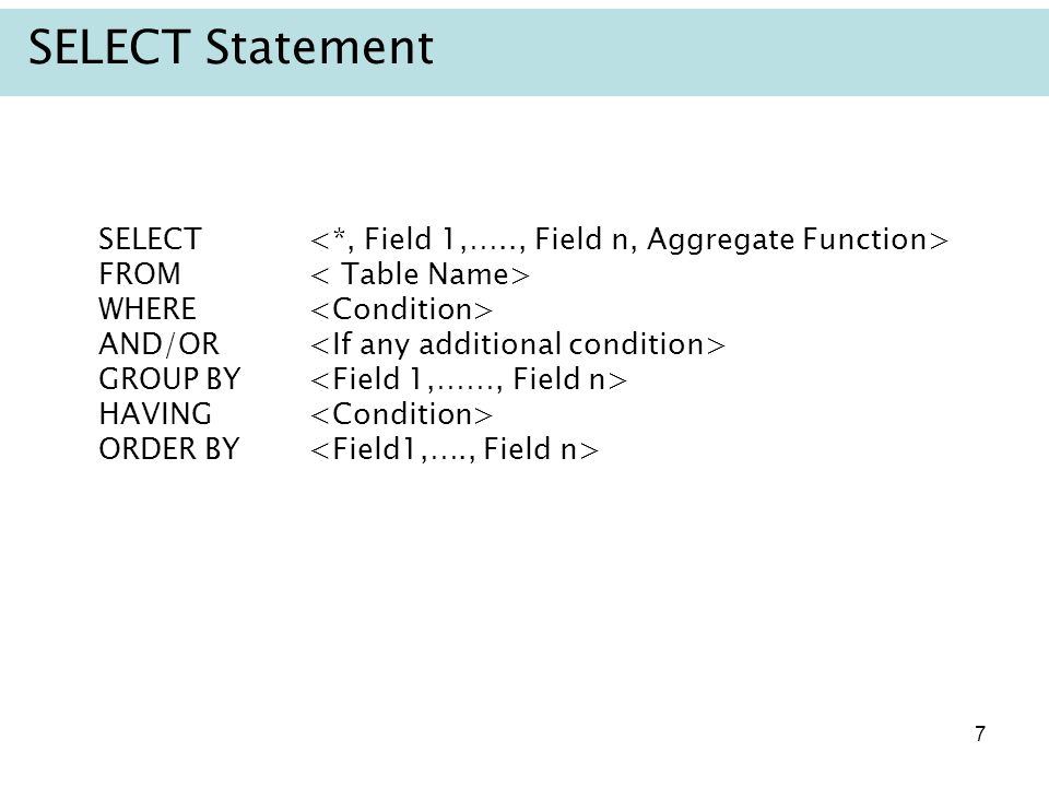 SELECT Statement SELECT <*, Field 1,….., Field n, Aggregate Function> FROM < Table Name> WHERE <Condition>