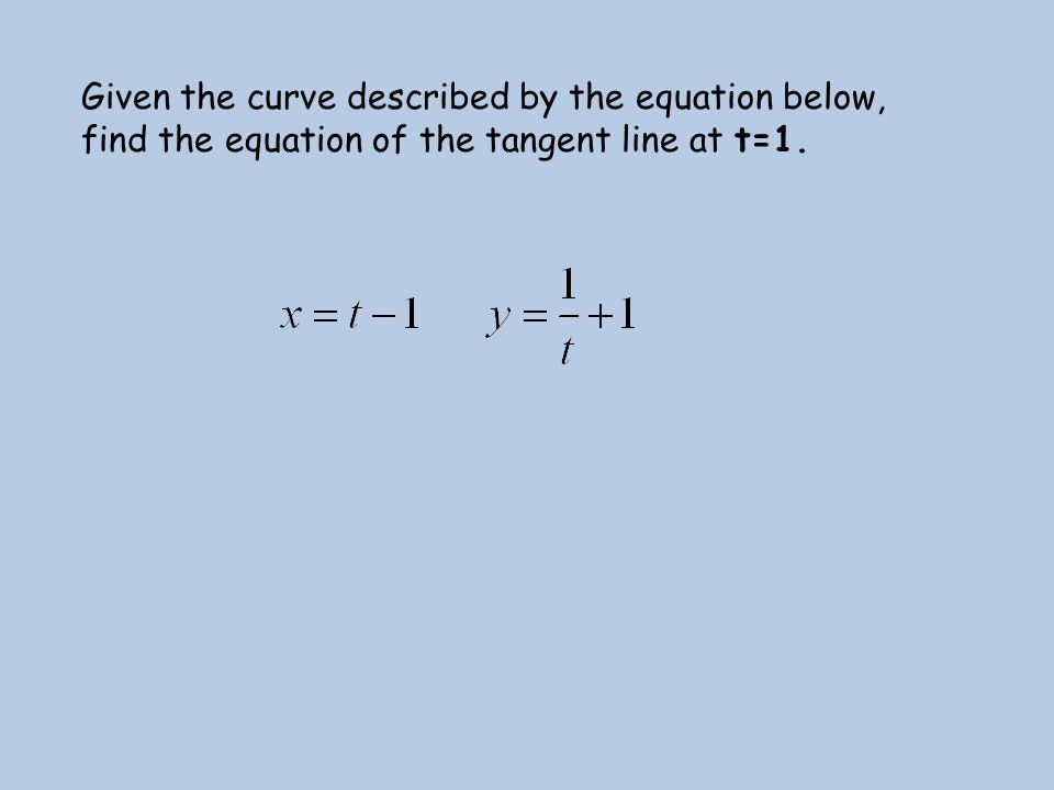 Given the curve described by the equation below, find the equation of the tangent line at t=1.