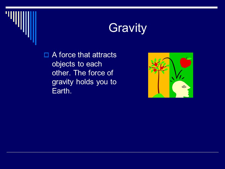 Gravity A force that attracts objects to each other. The force of gravity holds you to Earth.