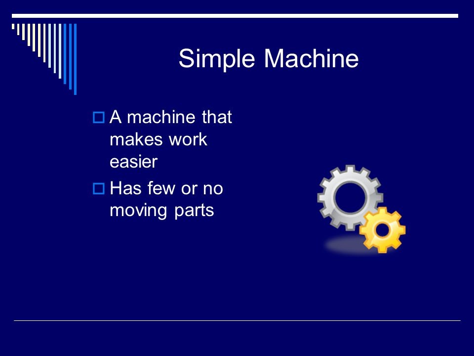 Simple Machine A machine that makes work easier