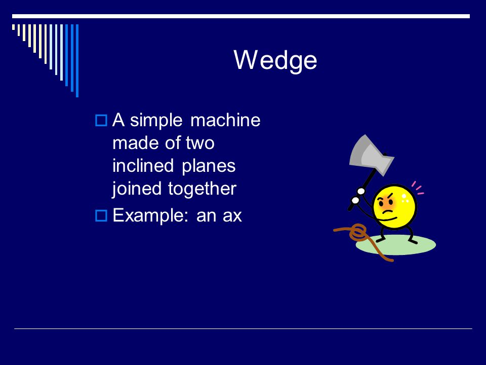 Wedge A simple machine made of two inclined planes joined together