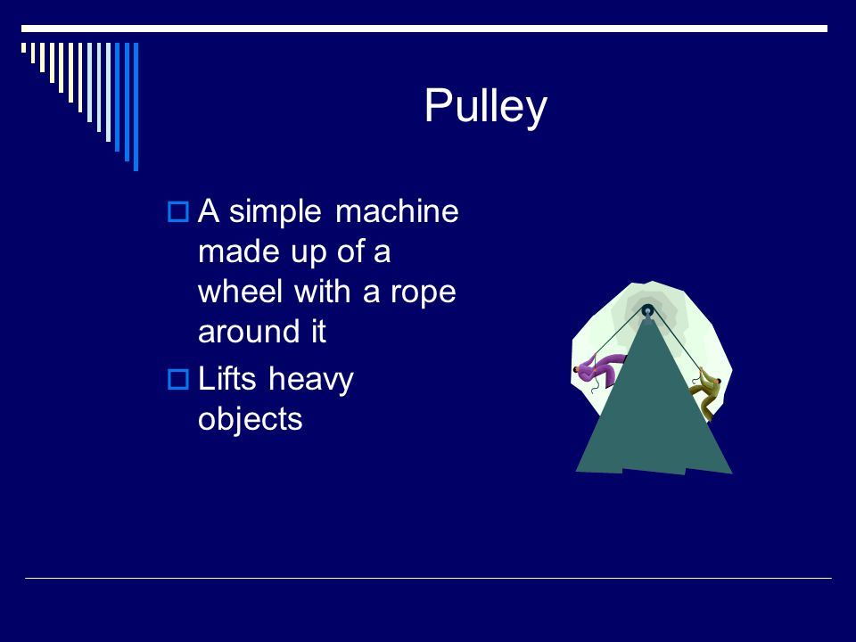 Pulley A simple machine made up of a wheel with a rope around it