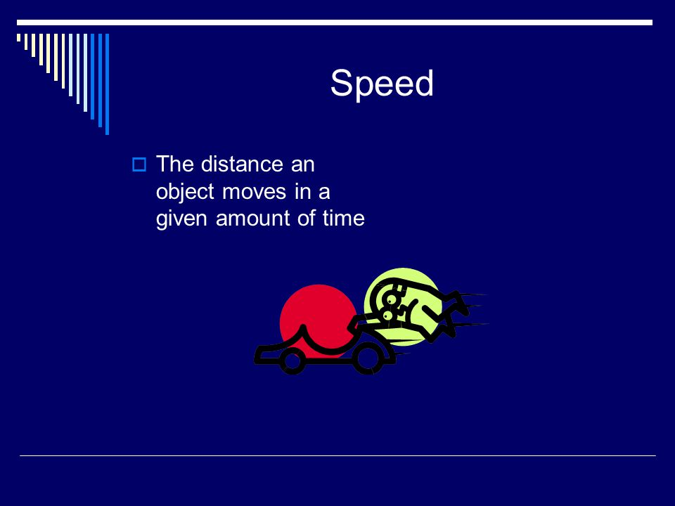 Speed The distance an object moves in a given amount of time