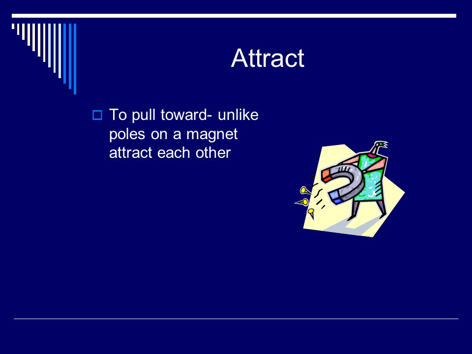 Attract To pull toward- unlike poles on a magnet attract each other