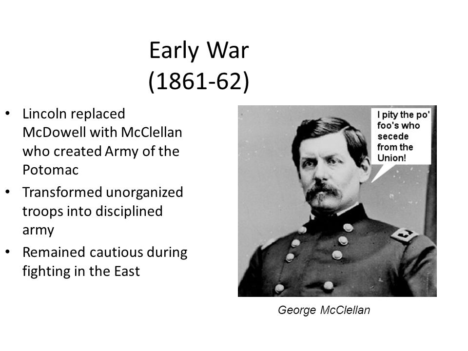 Early War (1861-62) Lincoln replaced McDowell with McClellan who created Army of the Potomac. Transformed unorganized troops into disciplined army.