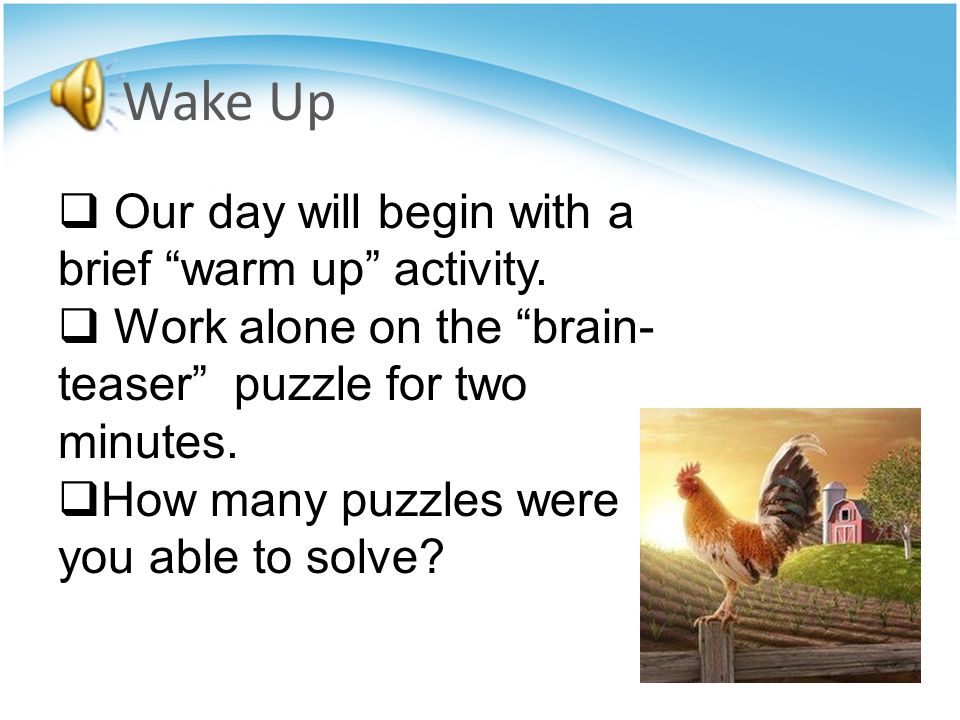 Wake Up Our day will begin with a brief warm up activity.