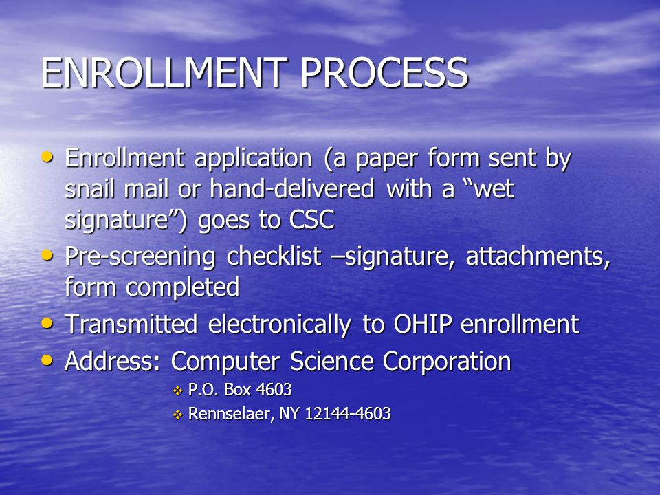 ENROLLMENT PROCESS Enrollment application (a paper form sent by snail mail or hand-delivered with a wet signature ) goes to CSC.