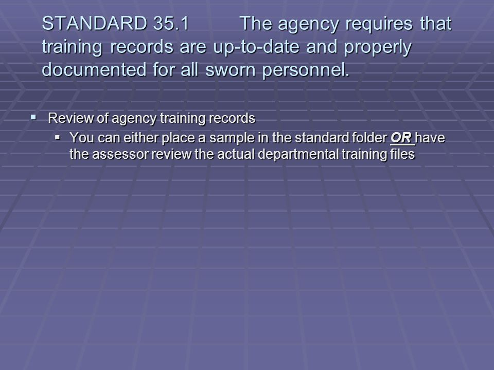 STANDARD 35.1 The agency requires that training records are up-to-date and properly documented for all sworn personnel.
