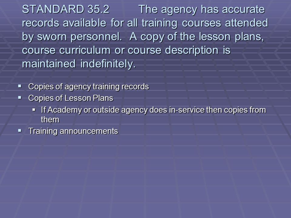 STANDARD 35.2 The agency has accurate records available for all training courses attended by sworn personnel. A copy of the lesson plans, course curriculum or course description is maintained indefinitely.