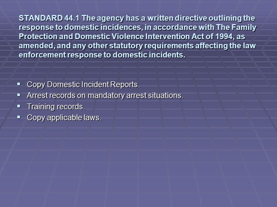 STANDARD 44.1 The agency has a written directive outlining the response to domestic incidences, in accordance with The Family Protection and Domestic Violence Intervention Act of 1994, as amended, and any other statutory requirements affecting the law enforcement response to domestic incidents.