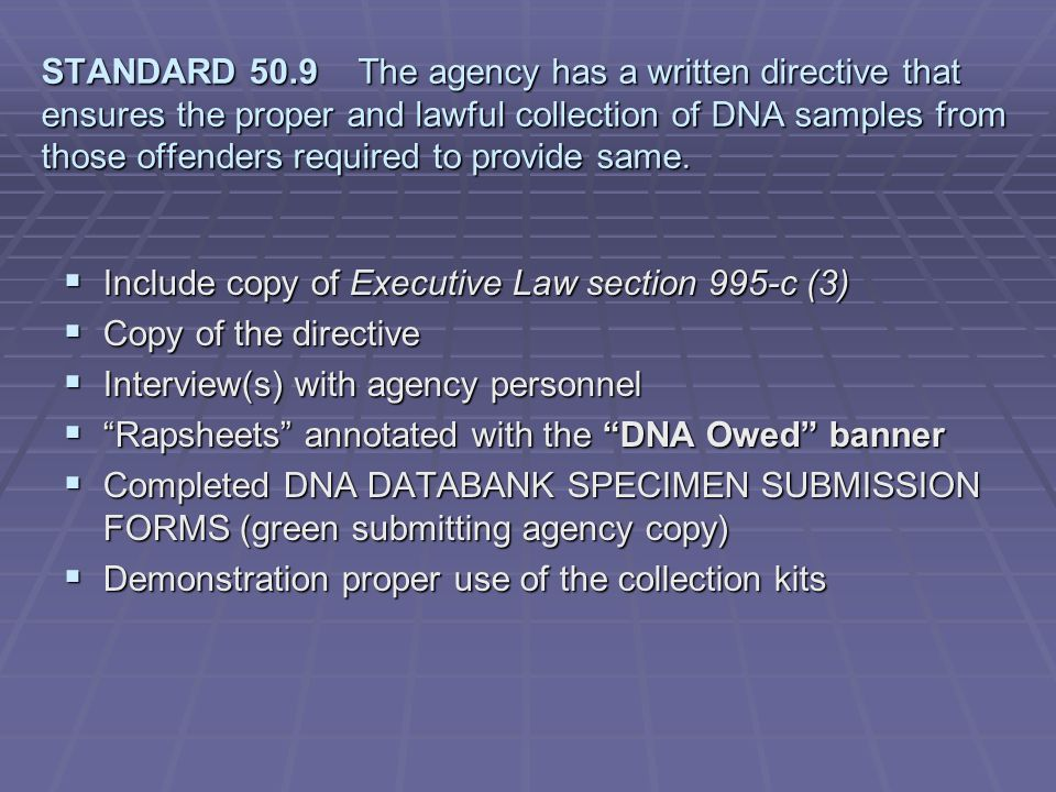 STANDARD 50.9 The agency has a written directive that ensures the proper and lawful collection of DNA samples from those offenders required to provide same.