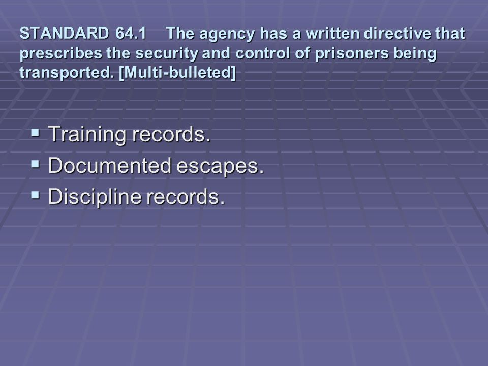Training records. Documented escapes. Discipline records.