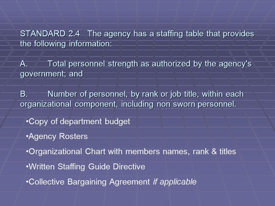 STANDARD 2.4 The agency has a staffing table that provides the following information: A. Total personnel strength as authorized by the agency s government; and B. Number of personnel, by rank or job title, within each organizational component, including non sworn personnel.