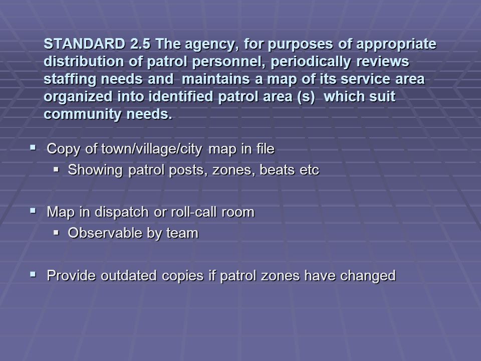 STANDARD 2.5 The agency, for purposes of appropriate distribution of patrol personnel, periodically reviews staffing needs and maintains a map of its service area organized into identified patrol area (s) which suit community needs.