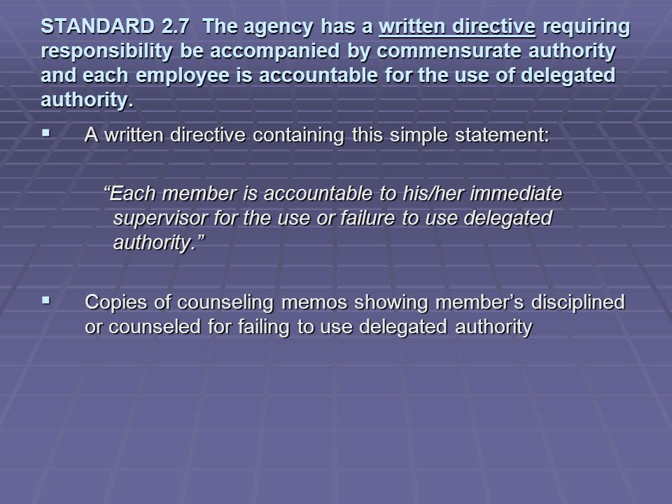 STANDARD 2.7 The agency has a written directive requiring responsibility be accompanied by commensurate authority and each employee is accountable for the use of delegated authority.