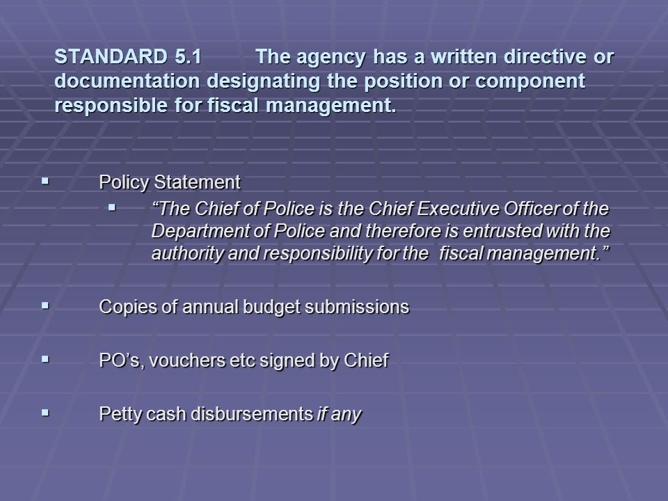 STANDARD 5.1 The agency has a written directive or documentation designating the position or component responsible for fiscal management.