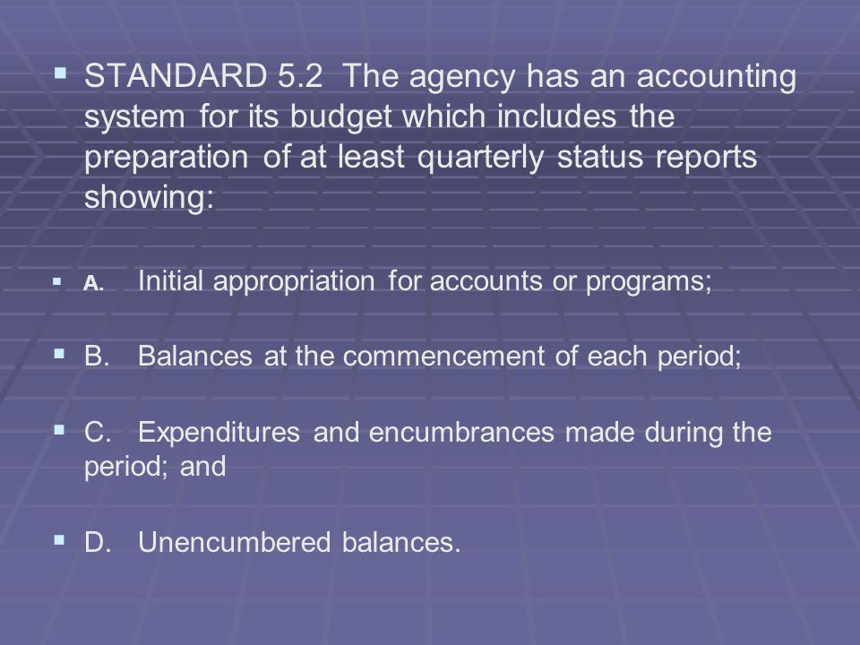 STANDARD 5.2 The agency has an accounting system for its budget which includes the preparation of at least quarterly status reports showing: