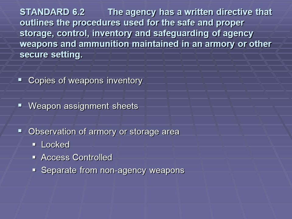 STANDARD 6.2 The agency has a written directive that outlines the procedures used for the safe and proper storage, control, inventory and safeguarding of agency weapons and ammunition maintained in an armory or other secure setting.