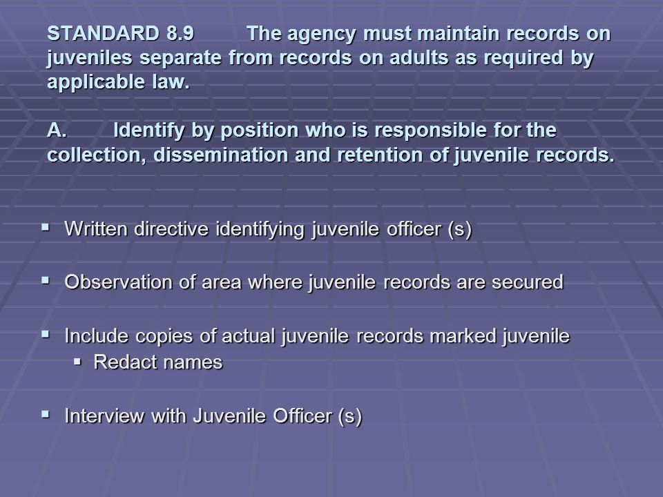 STANDARD 8.9 The agency must maintain records on juveniles separate from records on adults as required by applicable law. A. Identify by position who is responsible for the collection, dissemination and retention of juvenile records.