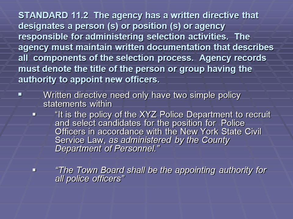 STANDARD 11.2 The agency has a written directive that designates a person (s) or position (s) or agency responsible for administering selection activities. The agency must maintain written documentation that describes all components of the selection process. Agency records must denote the title of the person or group having the authority to appoint new officers.