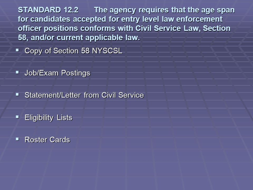 STANDARD 12.2 The agency requires that the age span for candidates accepted for entry level law enforcement officer positions conforms with Civil Service Law, Section 58, and/or current applicable law.