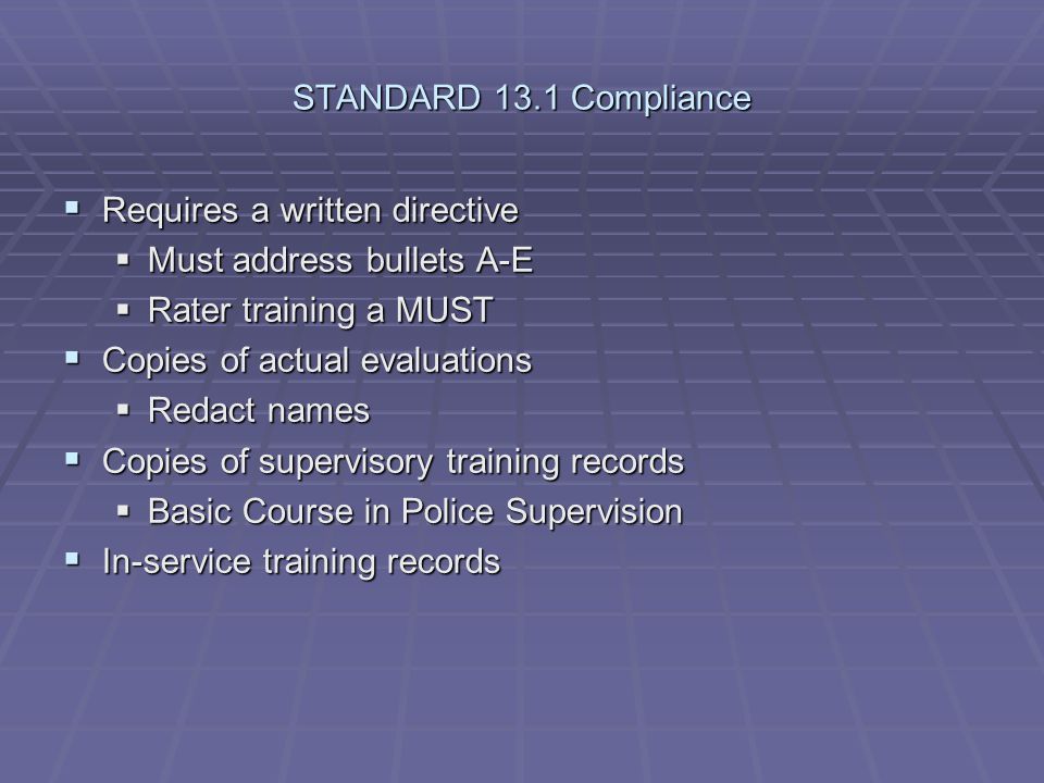 STANDARD 13.1 Compliance Requires a written directive. Must address bullets A-E. Rater training a MUST.