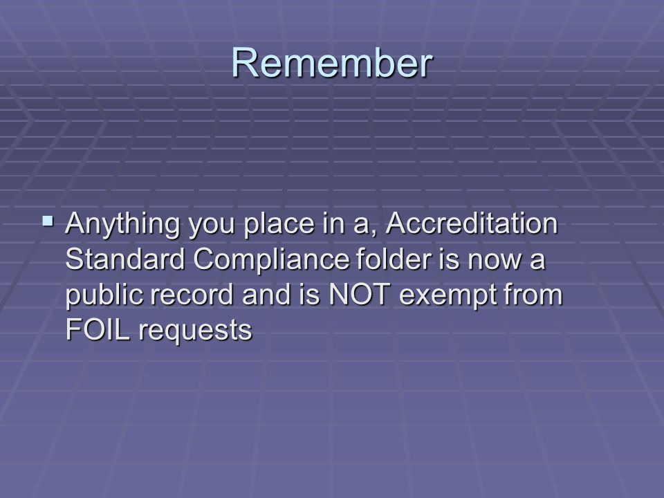 Remember Anything you place in a, Accreditation Standard Compliance folder is now a public record and is NOT exempt from FOIL requests.