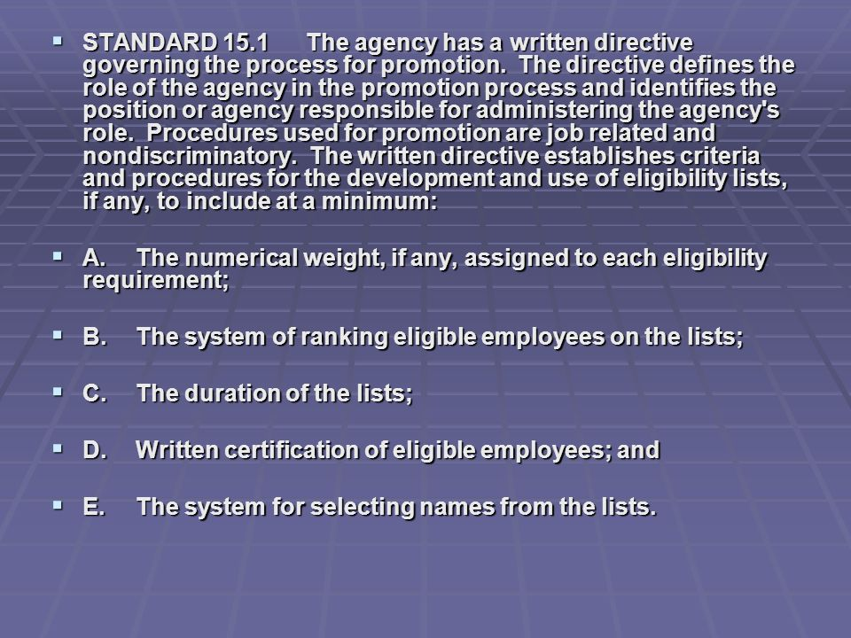 STANDARD 15.1 The agency has a written directive governing the process for promotion. The directive defines the role of the agency in the promotion process and identifies the position or agency responsible for administering the agency s role. Procedures used for promotion are job related and nondiscriminatory. The written directive establishes criteria and procedures for the development and use of eligibility lists, if any, to include at a minimum: