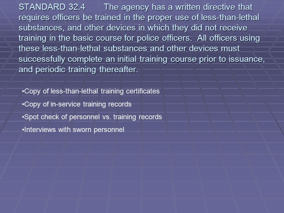 STANDARD 32.4 The agency has a written directive that requires officers be trained in the proper use of less-than-lethal substances, and other devices in which they did not receive training in the basic course for police officers. All officers using these less-than-lethal substances and other devices must successfully complete an initial training course prior to issuance, and periodic training thereafter.