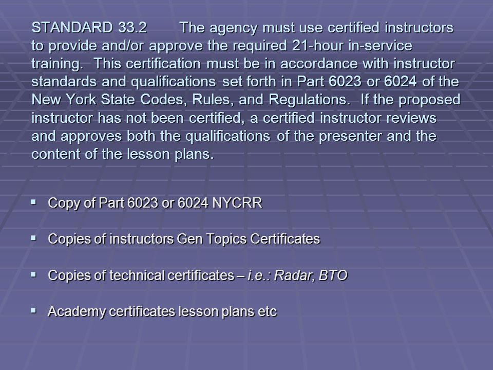 STANDARD 33.2 The agency must use certified instructors to provide and/or approve the required 21-hour in-service training. This certification must be in accordance with instructor standards and qualifications set forth in Part 6023 or 6024 of the New York State Codes, Rules, and Regulations. If the proposed instructor has not been certified, a certified instructor reviews and approves both the qualifications of the presenter and the content of the lesson plans.