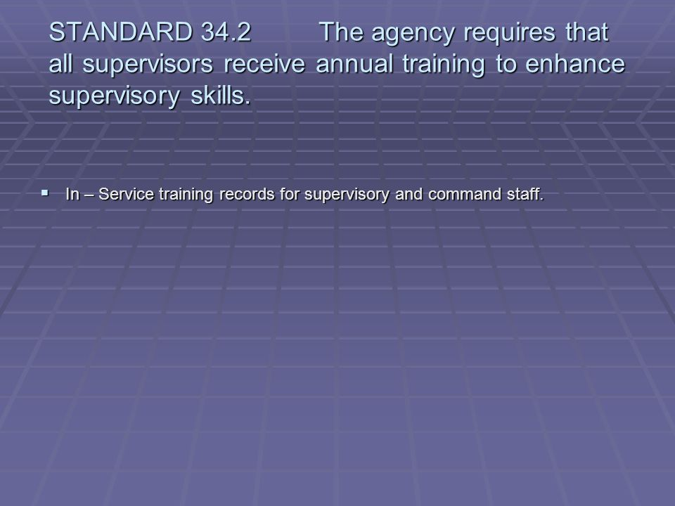 STANDARD 34.2 The agency requires that all supervisors receive annual training to enhance supervisory skills.